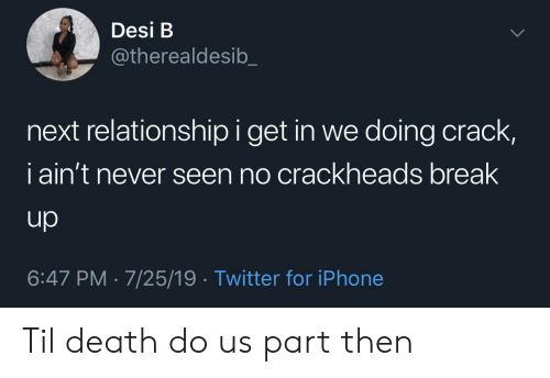 crackheads: Desi B  @therealdesib  next relationship i get in we doing crack,  iain't never seen no crackheads break  up  6:47 PM 7/25/19 Twitter for iPhone Til death do us part then