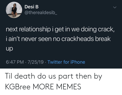 crackheads: Desi B  @therealdesib  next relationship i get in we doing crack,  iain't never seen no crackheads break  up  6:47 PM 7/25/19 Twitter for iPhone Til death do us part then by KGBree MORE MEMES