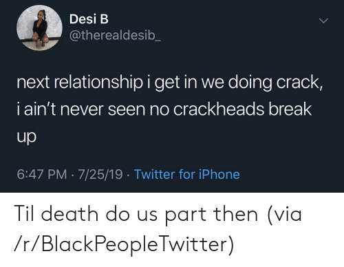 crackheads: Desi B  @therealdesib  next relationship i get in we doing crack,  iain't never seen no crackheads break  up  6:47 PM 7/25/19 Twitter for iPhone Til death do us part then (via /r/BlackPeopleTwitter)