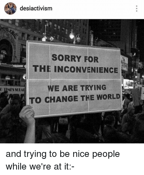 sorry for the inconvenience: desiactivism  SORRY FOR  THE INCONVENIENCE  O CHANGE THE WORLD and trying to be nice people while we're at it:-