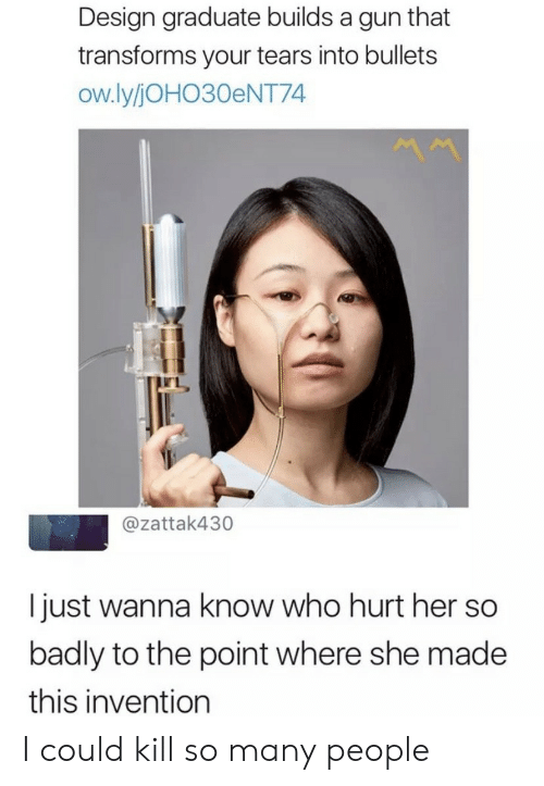 so-many-people: Design graduate builds a gun that  transforms your tears into bullets  ow.ly/JOHO30ENT74  @zattak430  I just wanna know who hurt her so  badly to the point where she made  this invention I could kill so many people