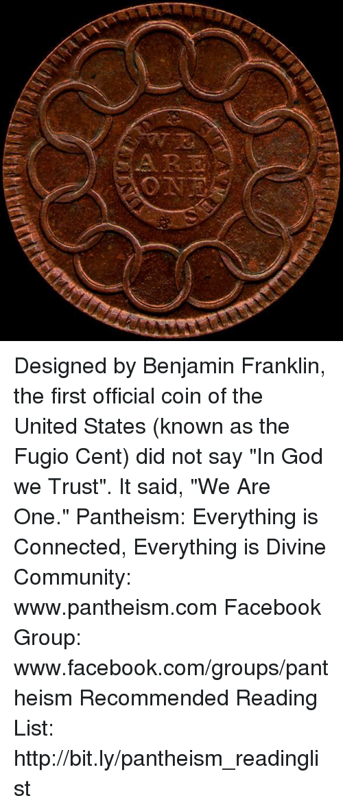 """Benjamin Franklin: Designed by Benjamin Franklin, the first official coin of the United States (known as the Fugio Cent) did not say """"In God we Trust"""". It said, """"We Are One.""""  Pantheism: Everything is Connected, Everything is Divine Community: www.pantheism.com Facebook Group: www.facebook.com/groups/pantheism Recommended Reading List: http://bit.ly/pantheism_readinglist"""