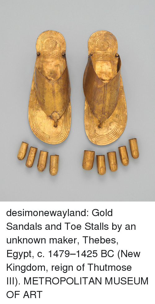 Sandals: desimonewayland:  Gold Sandals and Toe Stalls by an unknown maker, Thebes, Egypt, c.  1479–1425 BC (New Kingdom, reign of Thutmose III).  METROPOLITAN MUSEUM  OF ART