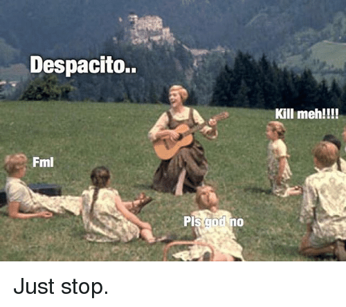 Mehs: Despacito.  Kill meh!!!!  Fml  Pl Just stop.