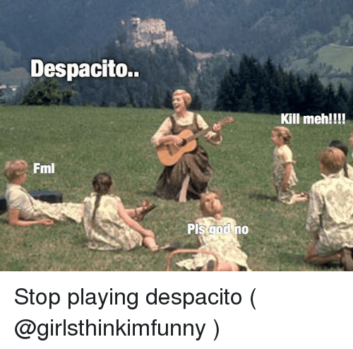 Mehs: Despacito.  Kill meh!!!  Fml Stop playing despacito ( @girlsthinkimfunny )