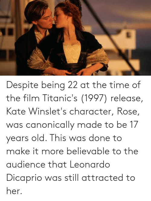 Leonardo DiCaprio: Despite being 22 at the time of the film Titanic's (1997) release, Kate Winslet's character, Rose, was canonically made to be 17 years old. This was done to make it more believable to the audience that Leonardo Dicaprio was still attracted to her.
