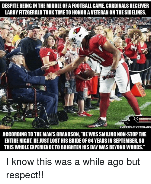 "sidelines: DESPITE BEING IN THE MIDDLE OF A FOOTBALL GAME, CARDINALS RECEIVER  LARRY FITZGERALD TOOK TIME TO HONOR A VETERAN ON THE SIDELINES  AMERICAN VETERANS  ACCORDING TO THE MAN'S GRANDSON, ""HE WAS SMILING NON-STOP THE  ENTIRE NIGHT. HE JUST LOST HIS BRIDE OF 64 YEARS IN SEPTEMBER, SO  THIS WHOLE EXPERIENCE TO BRIGHTEN HIS DAY WAS BEYOND WORDS."" I know this was a while ago but respect!!"