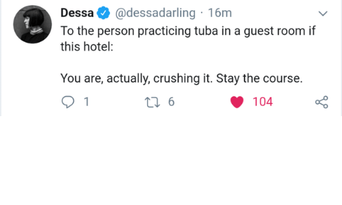 Hotel: @dessadarling 16m  Dessa  To the person practicing tuba in a guest room if  this hotel:  You are, actually, crushing it. Stay the course.  t 6  104