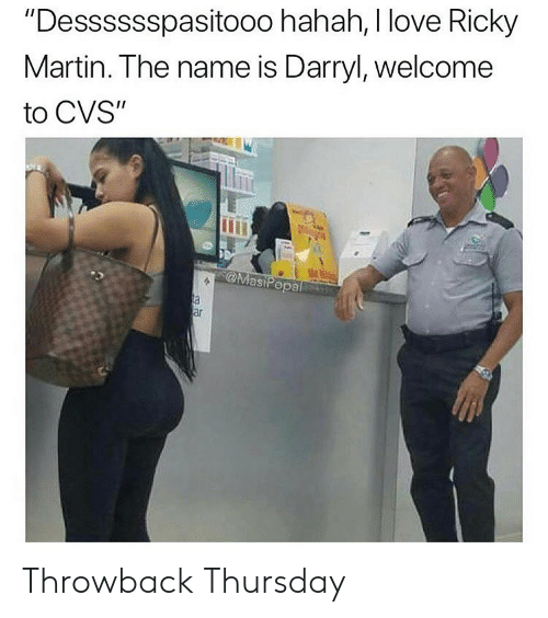 "Funny, Love, and Martin: ""Desssssspasitooo hahah, I love Ricky  Martin. The name is Darryl, welcome  to CVS""  Ui  @MasiPopa  ar Throwback Thursday"