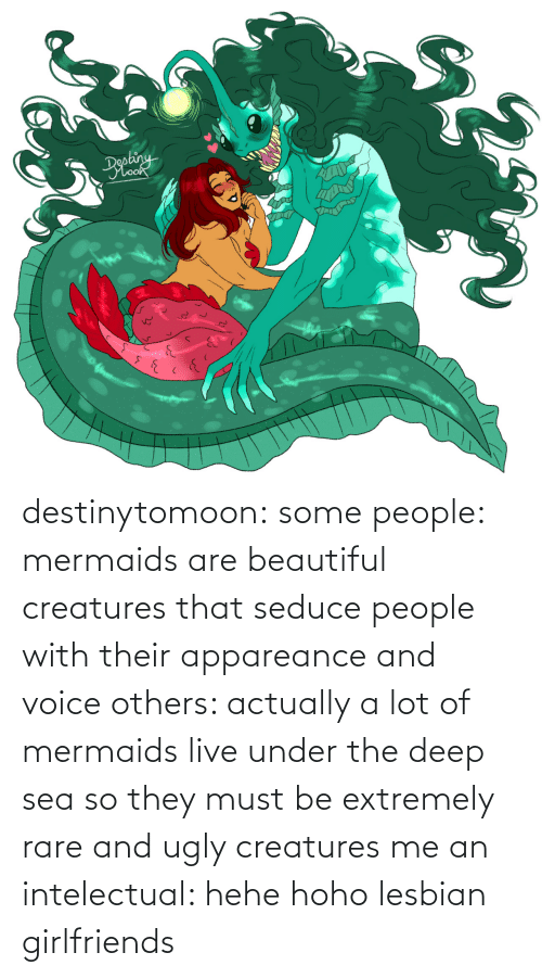 Under: destinytomoon:   some people: mermaids are beautiful creatures that seduce people with their appareance and voice  others: actually a lot of mermaids live under the deep sea so they must be extremely rare and ugly creatures  me an intelectual: hehe hoho lesbian girlfriends