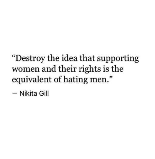 """Women, Idea, and Nikita: """"Destroy the idea that supporting  women and their rights is the  equivalent of hating men.""""  -Nikita Gill  05"""