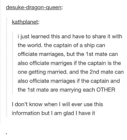 mate: desuke-dragon-queen:  kathplanet:  i just learned this and have to share it with  the world. the captain of a ship can  officiate marriages, but the 1st mate can  also officiate marriges if the captain is the  one getting married. and the 2nd mate can  also officiate marriages if the captain and  the 1st mate are marrying each OTHER  I don't know when I will ever use this  information but I am glad I have it .