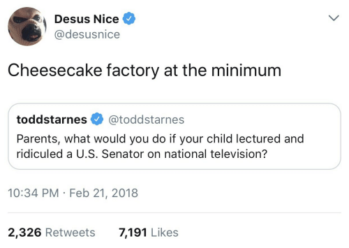 Parents, Television, and Nice: Desus Nice  @desusnice  Cheesecake factory at the minimum  toddstarnes @toddstarnes  Parents, what would you do if your child lectured and  ridiculed a U.S. Senator on national television?  10:34 PM Feb 21, 2018  2,326 Retweets  7,191 Likes