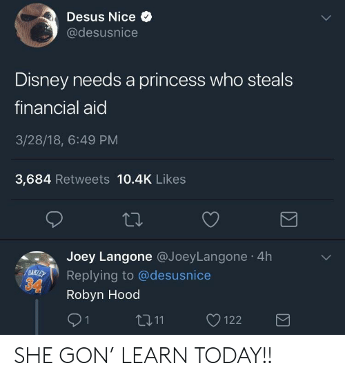 Financial Aid: Desus Nice  @desusnice  Disney needs a princess who steals  financial aid  3/28/18, 6:49 PM  3,684 Retweets 10.4K Likes  Joey Langone @JoeyLangone 4h  Replying to @desusnice  Robyn Hood  91  11122 SHE GON' LEARN TODAY!!