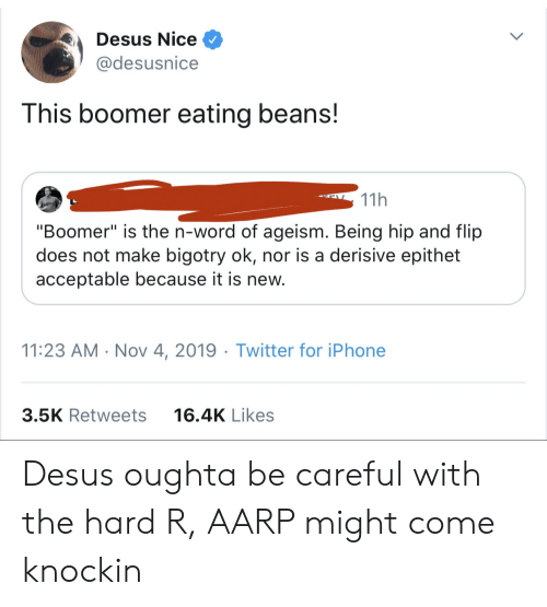 "Be Careful: Desus Nice  @desusnice  This boomer eating beans!  11h  ""Boomer"" is the n-word of ageism. Being hip and flip  does not make bigotry ok, nor is a derisive epithet  acceptable because it is new.  11:23 AM Nov 4, 2019 Twitter for iPhone  3.5K Retweets  16.4K Likes Desus oughta be careful with the hard R, AARP might come knockin"