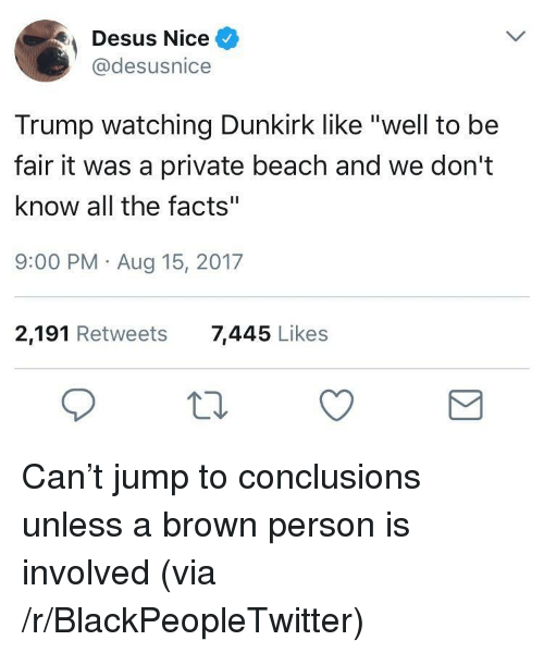 "Jump To Conclusions: Desus Nice  @desusnice  Trump watching Dunkirk like ""well to be  fair it was a private beach and we don't  know all the facts""  9:00 PM Aug 15, 2017  2,191 Retweets  7,445 Likes <p>Can&rsquo;t jump to conclusions unless a brown person is involved (via /r/BlackPeopleTwitter)</p>"