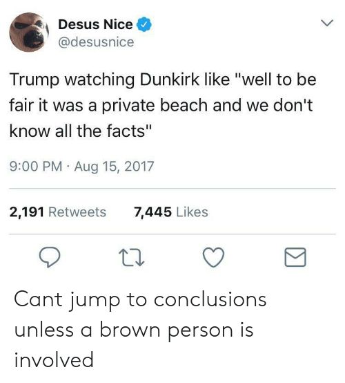 "Jump To Conclusions: Desus Nice  @desusnice  Trump watching Dunkirk like ""well to be  fair it was a private beach and we don't  know all the facts""  9:00 PM Aug 15, 2017  2,191 Retweets  7,445 Likes Cant jump to conclusions unless a brown person is involved"