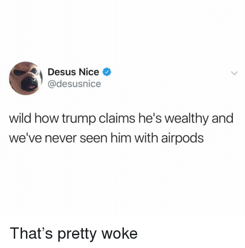 Funny, Trump, and Wild: Desus Nice  @desusnice  wild how trump claims he's wealthy and  we've never seen him with airpods That's pretty woke