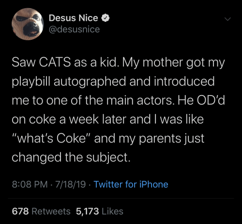 "I Was Like: Desus Nice O  @desusnice  Saw CATS as a kid. My mother got my  playbill autographed and introduced  me to one of the main actors. He OD'd  on coke a week later and I was like  ""what's Coke"" and my parents just  changed the subject.  8:08 PM · 7/18/19 · Twitter for iPhone  678 Retweets 5,173 Likes"