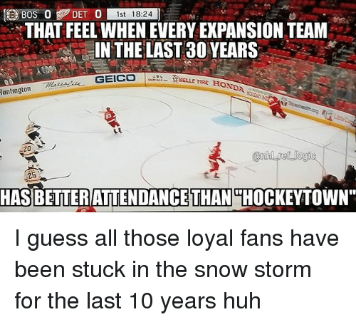 """Honda, Huh, and Memes: DET )  0 st 18:24  THAT FEEL WHEN EVERY EXPANSION TEAM  IN THE LAST30 YEARS-  BELLE TIRE HONDA  luntington  20  25  HASBETTERATTENDANCE  THAN  THOCKEYTOWN"""" I guess all those loyal fans have been stuck in the snow storm for the last 10 years huh"""
