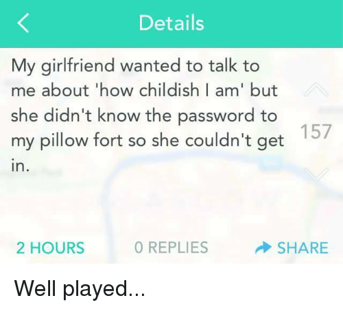 Dank, 🤖, and Pillow: Details  My girlfriend wanted to talk to  me about how childish I am' but  she didn't know the password to  157  my pillow fort so she couldn't get  in  2 HOURS  0 REPLIES  SHARE Well played...