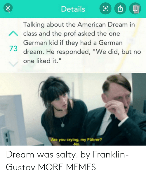 "the american: Details  Talking about the American Dream in  Aclass and the prof asked the one  German kid if they had a German  dream. He responded, ""We did, but no  one liked it.""  Are you crying, my Führer?  No Dream was salty. by Franklin-Gustov MORE MEMES"