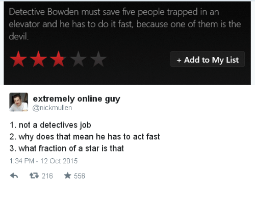 Detectives: Detective Bowden must save five people trapped in an  elevator and he has to do it fast, because one of them is the  evi  +Add to My List  extremely online guy  anickmullen  1. not a detectives job  2. why does that mean he has to act fast  3. what fraction of a star is that  1:34 PM-12 Oct 2015  13 216  556