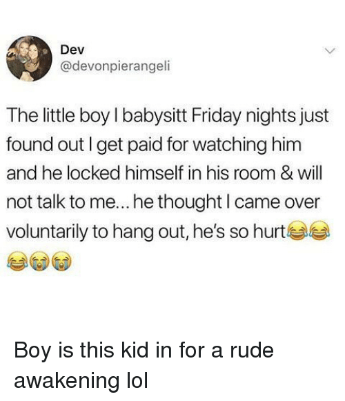 Friday, Funny, and Lol: Dev  @devonpierangeli  The little boy I babysitt Friday nights just  found out I get paid for watching him  and he locked himself in his room & will  not talk to me... he thought l came over  voluntarily to hang out, he's so hurt Boy is this kid in for a rude awakening lol