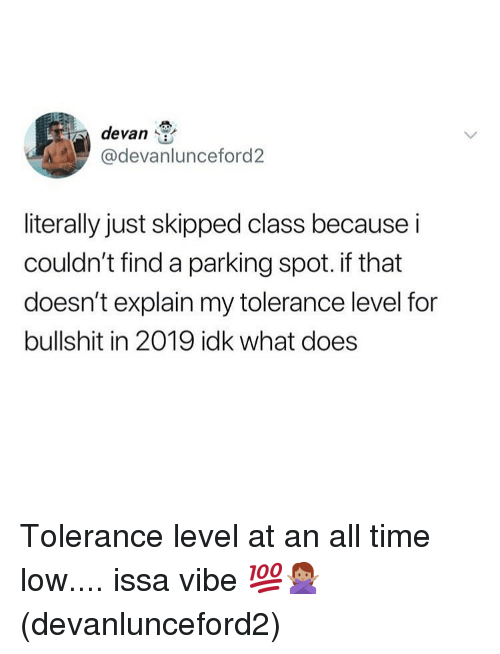 Memes, Time, and What Does: devan  @devanlunceford2  literally just skipped class because i  couldn't find a parking spot. if that  doesn't explain my tolerance level for  bullshit in 2019 idk what does Tolerance level at an all time low.... issa vibe 💯🙅🏽‍♀️(devanlunceford2)