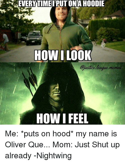 shut up already: -dEVERY TIMET PUT ONA HOODIE  HOW I LOOK  HOW I FEEL Me: *puts on hood* my name is Oliver Que... Mom: Just Shut up already -Nightwing