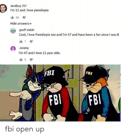 Fbi, Love, and Cool: devilboy 707  i'm 11 and i love pwediepie  36  Hide answers  geoff walsh  Cool, I love Pwediepie too and I'm 47 and have been a fan since I was 8  1  Jeremy  I'm 47 and I love 11 year olds.  2  BI  FBI  FBI  FBI fbi open up