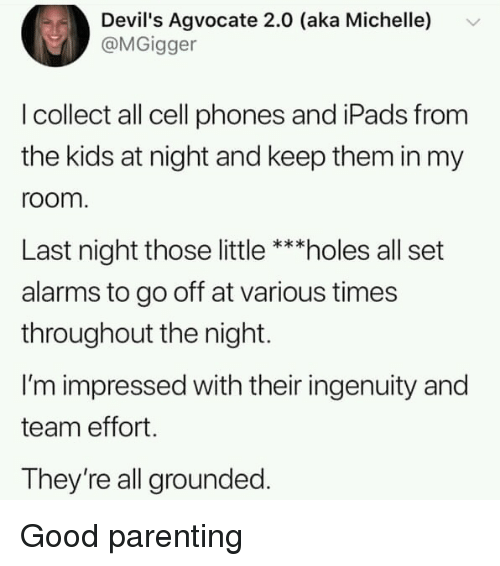 ipads: Devil's Agvocate 2.0 (aka Michelle)  @MGigger  I collect all cell phones and iPads from  the kids at night and keep them in my  room  Last night those little ***holes all set  alarms to go off at various times  throughout the night.  I'm impressed with their ingenuity and  team effort.  They're all grounded. Good parenting