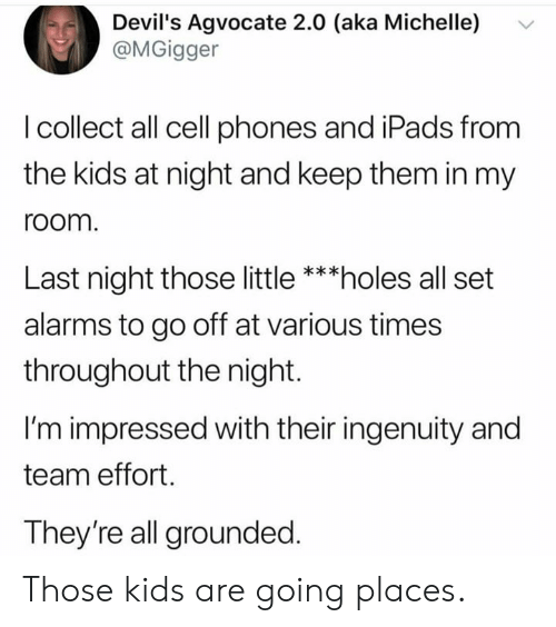 grounded: Devil's Agvocate 2.0 (aka Michelle)  @MGigger  I collect all cell phones and iPads from  the kids at night and keep them in my  room  Last night those little ***holes all set  alarms to go off at various times  throughout the night.  I'm impressed with their ingenuity and  team effort.  They're all grounded. Those kids are going places.