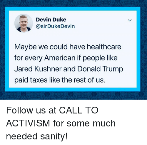Activism: Devin Duke  @sirDukeDevin  Maybe we could have healthcare  for every American if people like  Jared Kushner and Donald Trump  paid taxes like the rest of us. Follow us at CALL TO ACTIVISM for some much needed sanity!