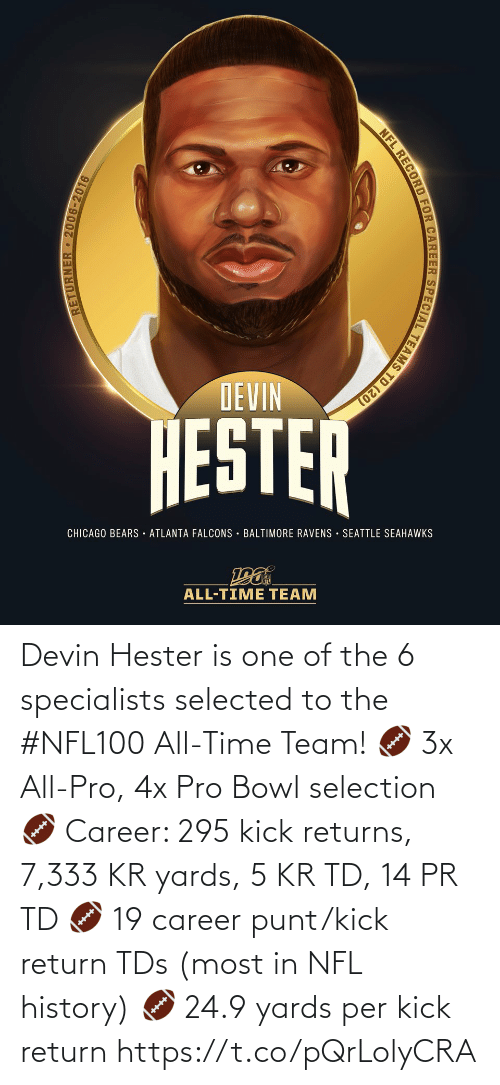 Atlanta Falcons, Baltimore Ravens, and Chicago: DEVIN  HESTER  CHICAGO BEARS · ATLANTA FALCONS · BALTIMORE RAVENS SEATTLE SEAHAWKS  ALL-TIME TEAM  RETURNER 2006-2016  NFL RECORD FOR CAREER SPECIAL TEAMS TD (20) Devin Hester is one of the 6 specialists selected to the #NFL100 All-Time Team!  🏈 3x All-Pro, 4x Pro Bowl selection 🏈 Career: 295 kick returns, 7,333 KR yards, 5 KR TD, 14 PR TD 🏈 19 career punt/kick return TDs (most in NFL history) 🏈 24.9 yards per kick return https://t.co/pQrLolyCRA