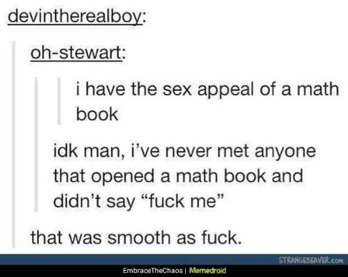 """Smooth As Fuck: devintherealbov:  oh-stewart  i have the sex appeal of a math  book  idk man, i've never met anyone  that opened a math book and  didn't say """"fuck me""""  that was smooth as fuck.  STRANGEBEAVER.c  EmbraceTheChaos 