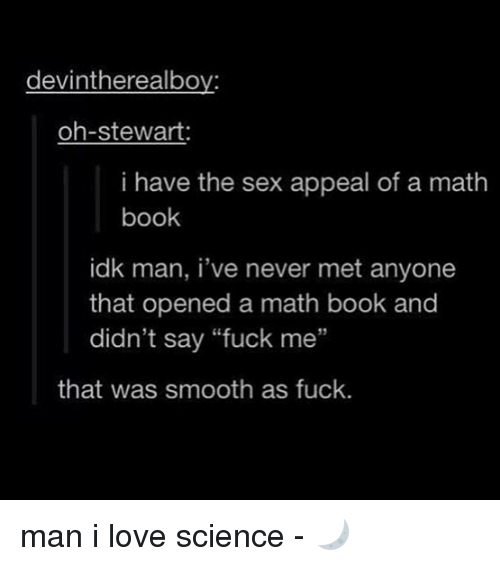 """Smooth As Fuck: devintherealboy:  oh-stewart:  i have the sex appeal of a math  book  idk man, i've never met anyone  that opened a math book and  didn't say """"fuck me""""  95  that was smooth as fuck. man i love science - 🌙"""