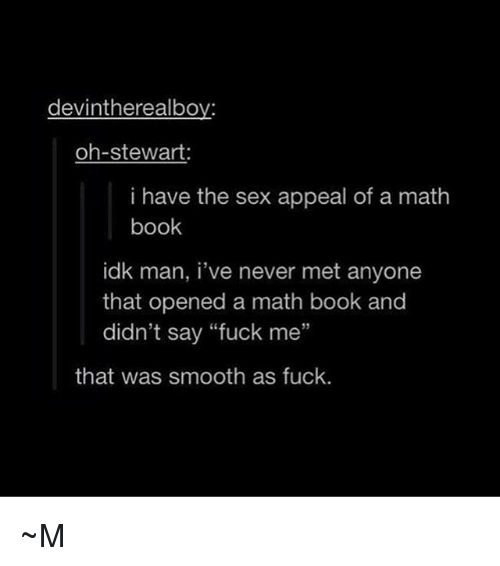 """Smooth As Fuck: devintherealboy:  oh-stewart:  i have the sex appeal of a math  book  idk man, i've never met anyone  that opened a math book and  didn't say """"fuck me""""  35  that was smooth as fuck. ~M"""