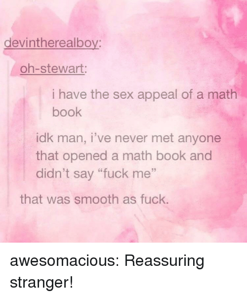 """Smooth As Fuck: devintherealboy:  oh-stewart:  i have the sex appeal of a math  book  idk man, i've never met anyone  that opened a math book and  didn't say """"fuck me""""  that was smooth as fuck. awesomacious:  Reassuring stranger!"""