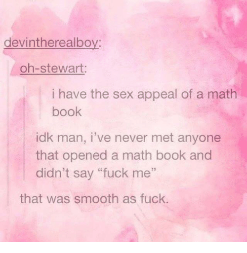 """Smooth As Fuck: devintherealboy:  oh-stewart:  i have the sex appeal of a math  book  idk man, i've never met anyone  that opened a math book and  didn't say """"fuck me""""  52  that was smooth as fuck."""