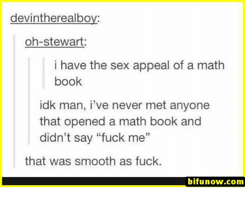 """Smooth As Fuck: devintherealboy:  oh-stewart:  i have the sex appeal of a math  book  idk man, i've never met anyone  that opened a math book and  didn't say """"fuck me""""  35  that was smooth as fuck.  bifunow.com"""