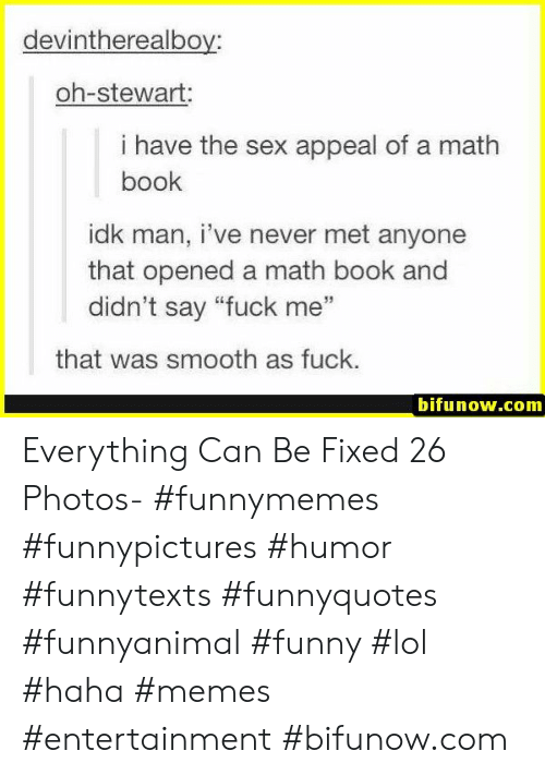 """Smooth As Fuck: devintherealboy:  oh-stewart:  i have the sex appeal of a math  book  idk man, i've never met anyone  that opened a math book and  didn't say """"fuck me""""  35  that was smooth as fuck.  bifunow.com Everything Can Be Fixed 26 Photos- #funnymemes #funnypictures #humor #funnytexts #funnyquotes #funnyanimal #funny #lol #haha #memes #entertainment #bifunow.com"""