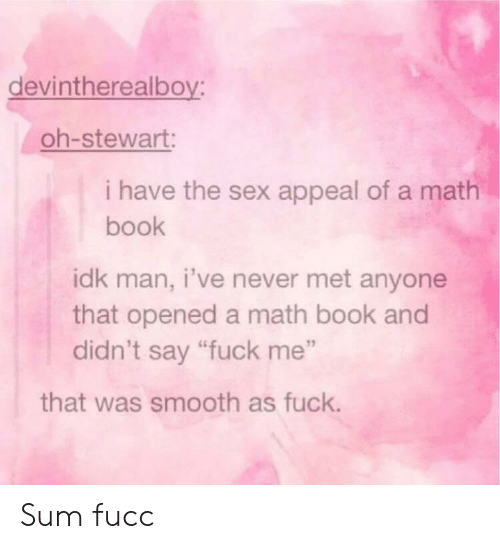 """Smooth As Fuck: devintherealboy:  oh-stewart:  i have the sex appeal of a math  book  idk man, i've never met anyone  that opened a math book and  didn't say """"fuck me""""  that was smooth as fuck. Sum fucc"""
