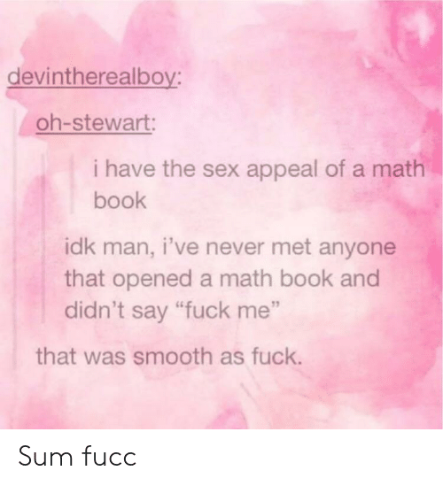"Sex, Smooth, and Book: devintherealboy:  oh-stewart:  i have the sex appeal of a math  book  idk man, i've never met anyone  that opened a math book and  didn't say ""fuck me""  that was smooth as fuck. Sum fucc"