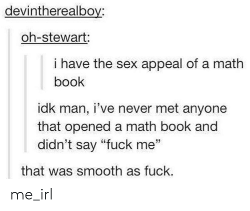 """Smooth As Fuck: devintherealboy  oh-stewart:  i have the sex appeal of a math  book  idk man, i've never met anyone  that opened a math book and  didn't say """"fuck me""""  that was smooth as fuck. me_irl"""
