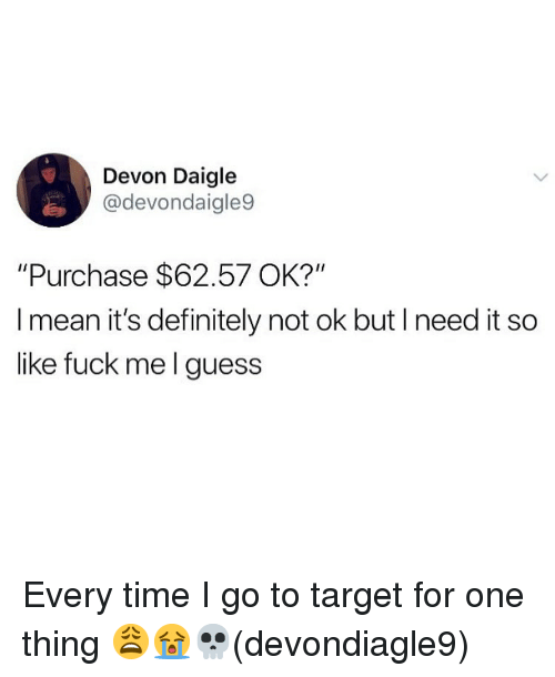 "Definitely, Memes, and Target: Devon Daigle  @devondaigle9  ""Purchase $62.57 OK?""  I mean it's definitely not ok but I need it so  like fuck me l guess Every time I go to target for one thing 😩😭💀(devondiagle9)"