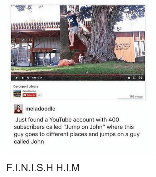 "Ironic, youtube.com, and Library: Devonport Library  193 views  meladoodle  Just found a YouTube account with 400  subscribers called 'Jump on John"" where this  guy goes to different places and jumps on a guy  called John F.I.N.I.S.H H.I.M"