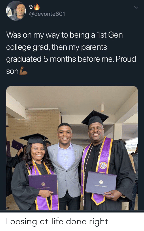 College, Life, and Parents: @devonte601  Was on my way to being a 1st Gen  college grad, then my parents  graduated 5 months before me. Proud  son Loosing at life done right