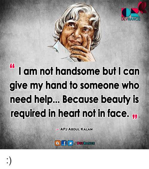 apj: DEVRANCE  I am not handsome but I can  give my hand to someone who  need help... Because beauty is  required in heart not in face.  APJ ABDUL KALAM :)