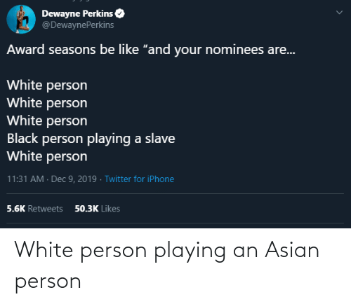 "award: Dewayne Perkins  @DewaynePerkins  Award seasons be like ""and your nominees are...  White person  White person  White person  Black person playing a slave  White person  11:31 AM · Dec 9, 2019 · Twitter for iPhone  50.3K Likes  5.6K Retweets White person playing an Asian person"